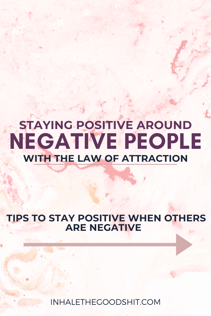 Staying positive around negative people with the law of attraction - stay positive when others are negative - Inhale The Good Shit (1)